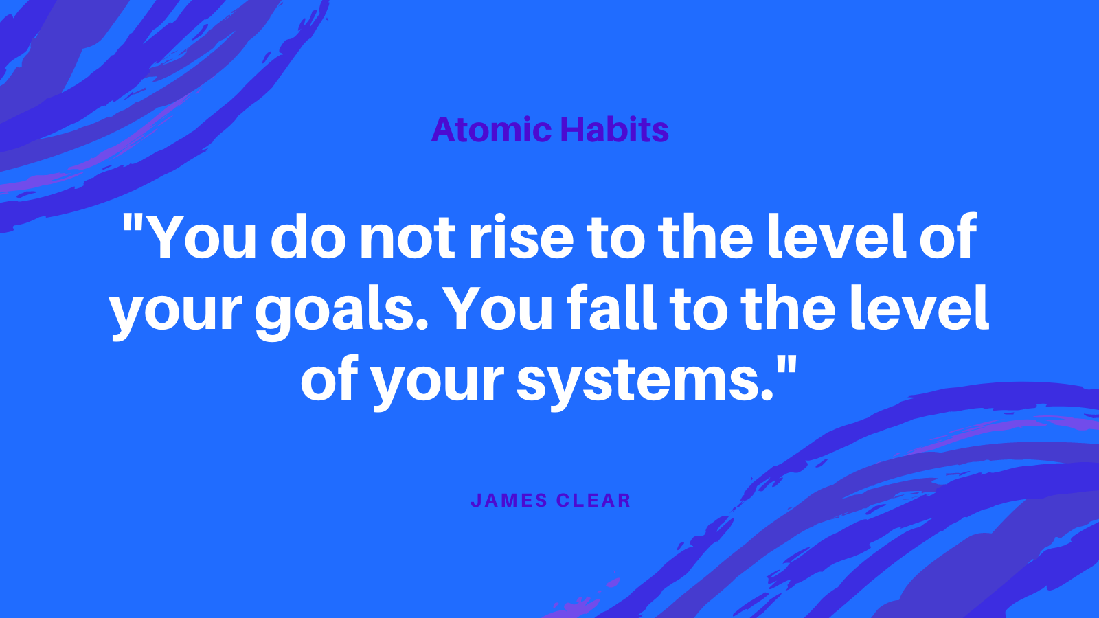 You do not rise to the level of your goals. You fall to the level of your systems.